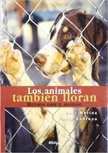 LOS ANIMALES TAMBIEN LLORAN: HISTORIAS SOBRE EL ABANDONO