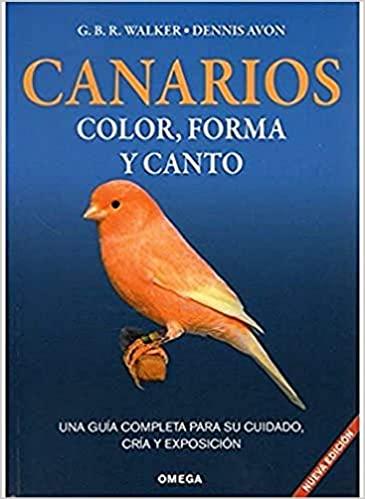 CANARIOS, COLOR, FORMA Y CANTO: UNA GUIA COMPLETA PARA SU CUIDADO , CR�A Y EXPOSICI�N