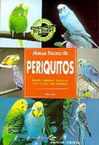 MANUAL PR�CTICO DE PERIQUITOS: SELECCI�N, ALOJAMIENTO, ALIMENTACI�N, CUIDADO, CRIA, EXHIBICI�N